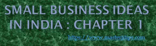 SMALL-BUSINESS-IDEAS-IN-INDIA -CHAPTER-1-http://masterjitips.com