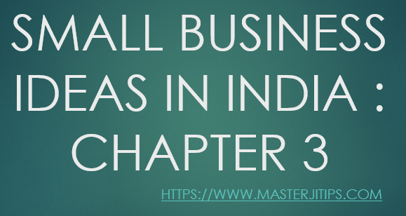 SMALL-BUSINESS-IDEAS-IN-INDIA-CHAPTER-3-SMALL BUSINESS IDEAS IN INDIA : CHAPTER 3-http://masterjitips.com