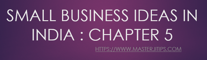 SMALL-BUSINESS-IDEAS-IN-INDIA-CHAPTER-5-http://masterjitips.com