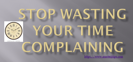 STOP-WASTING-YOUR-TIME-COMPLAINING-http://masterjitips.com